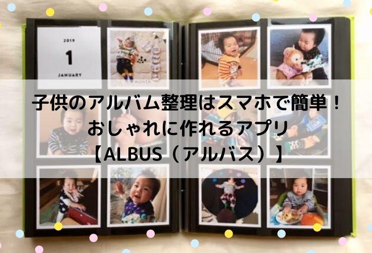 子供のアルバム整理はスマホで簡単!おしゃれに作れるアプリ【ALBUS(アルバス)】