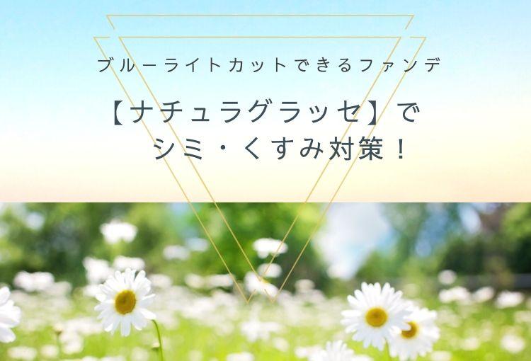 ブルーライトカットできるファンデ【ナチュラグラッセ】でシミ・くすみ対策!
