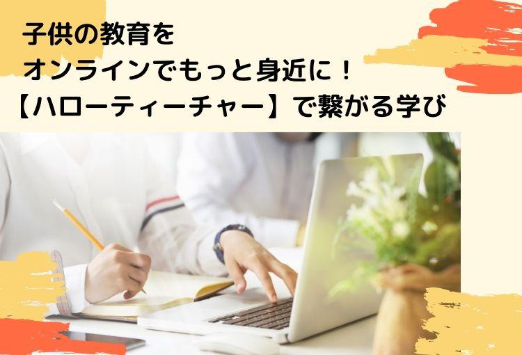 子供の教育をオンラインでもっと身近に!【ハローティーチャー】で繋がる学び